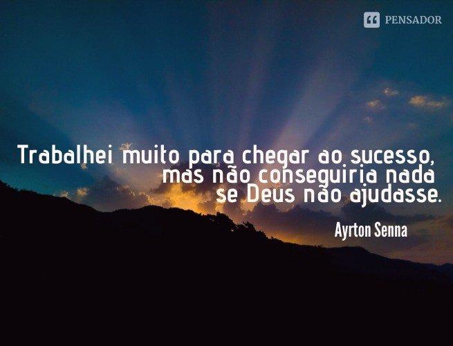 Trabalhei muito para chegar ao sucesso, mas não conseguiria nada se Deus não ajudasse.  Ayrton Senna