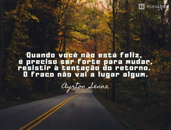 Quando você não está feliz, é preciso ser forte para mudar, resistir à tentação do retorno. O fraco não vai a lugar algum.  Ayrton Senna