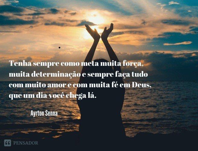tenha sempre como meta muita força, muita determinação e sempre faça tudo com muito amor e com muita fé em Deus, que um dia você chega lá. De alguma maneira você chega lá.  Ayrton Senna