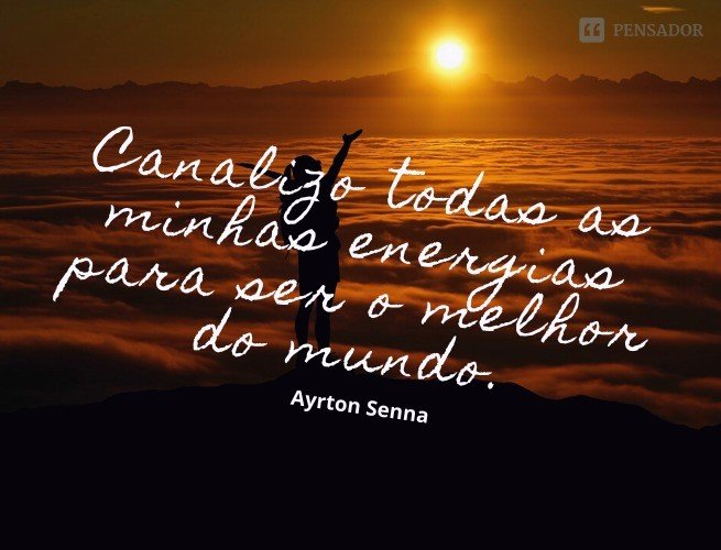Canalizo todas as minhas energias para ser o melhor do mundo.  Ayrton Senna