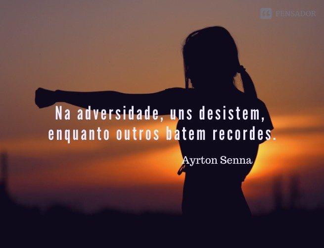 Na adversidade, uns desistem, enquanto outros batem recordes.  Ayrton Senna