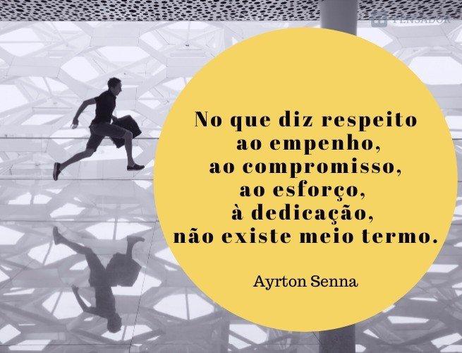 No que diz respeito ao empenho, ao compromisso, ao esforço, à dedicação, não existe meio termo. Ou você faz uma coisa bem feita ou não faz.  Ayrton Senna