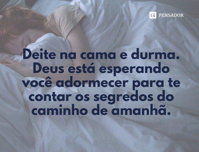 Deite na cama e durma. Deus está esperando você adormecer para te contar os segredos do caminho de amanhã.