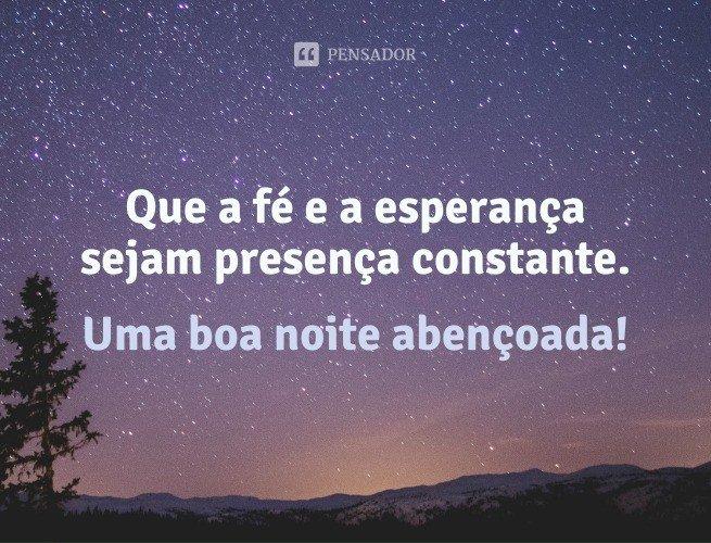 Que a fé e a esperança sejam presença constante. Uma boa noite abençoada!