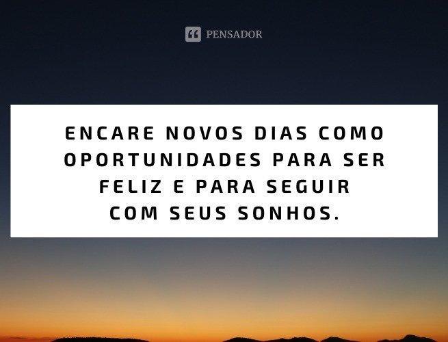 Encare novos dias como oportunidades para ser feliz e para seguir com seus sonhos.