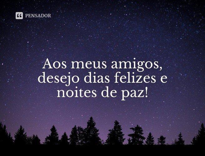 Aos meus amigos, desejo dias felizes e noites de paz!