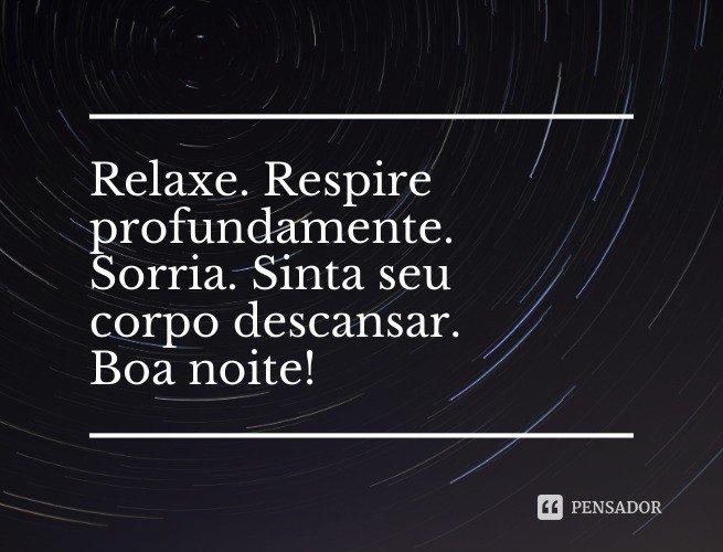 Relaxe. Respire profundamente. Sorria. Sinta seu corpo descansar. Boa noite!
