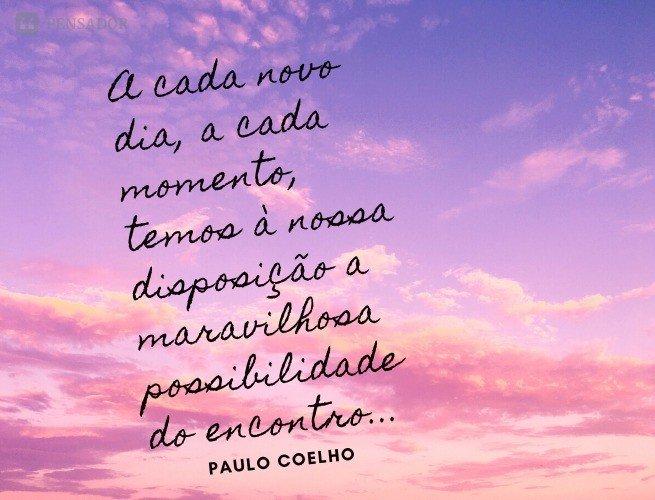 A cada novo dia, a cada momento, temos à nossa disposição a maravilhosa possibilidade do encontro, que traz em si infinitas oportunidades. Precisamos apenas estar atentos.  Paulo Coelho