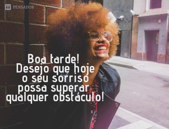 Boa tarde! Desejo que hoje o seu sorriso possa superar qualquer obstáculo!
