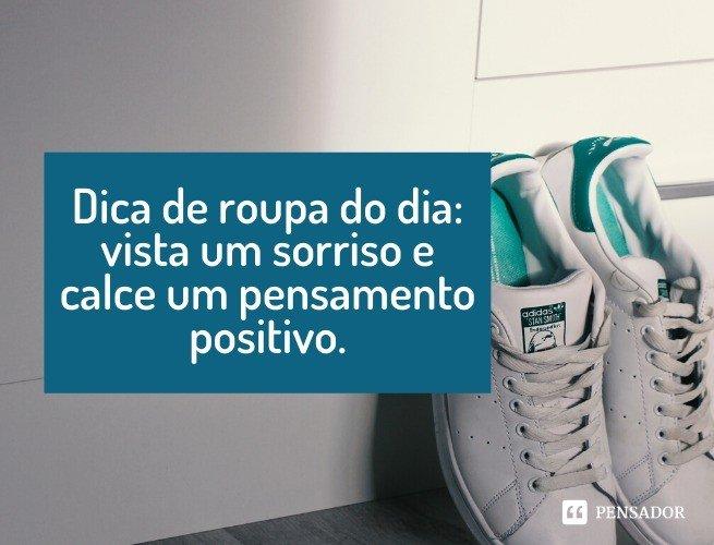 Dica de roupa do dia: vista um sorriso e calce um pensamento positivo.