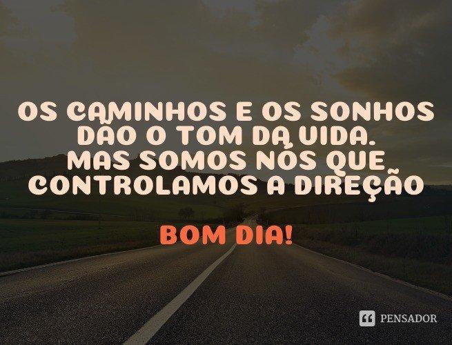 Os caminhos e os sonhos dão o tom da vida. Mas somos nós que controlamos a direção. Bom dia!