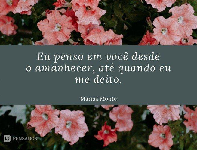 Eu penso em você desde o amanhecer, até quando eu me deito.  Marisa Monte
