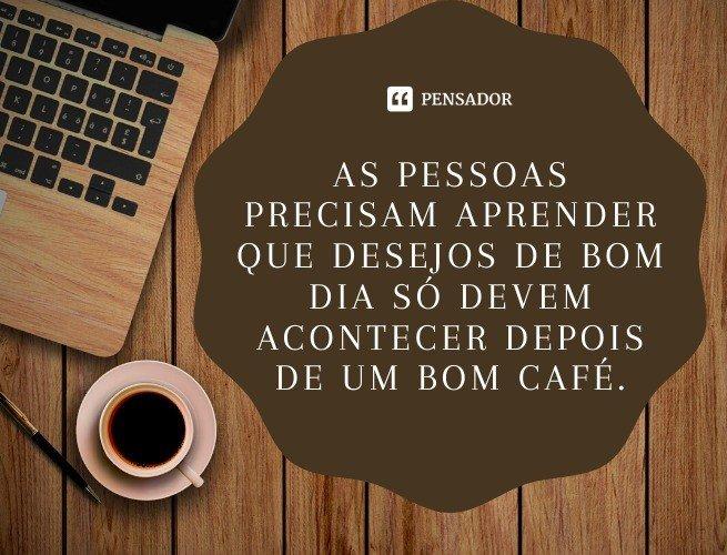 As pessoas precisam aprender que desejos de bom dia só devem acontecer depois de um bom café.