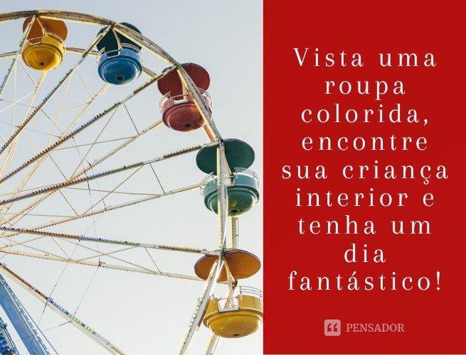 Vista uma roupa colorida, encontre sua criança interior e tenha um dia fantástico!