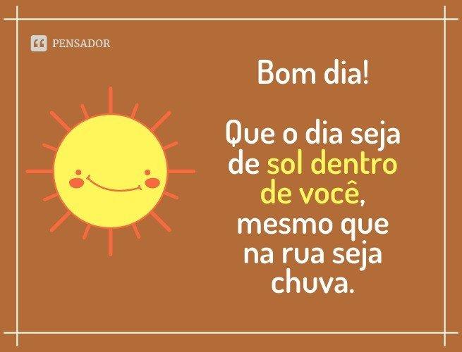 Bom dia! Que o dia seja de sol dentro de você, mesmo que na rua seja chuva.