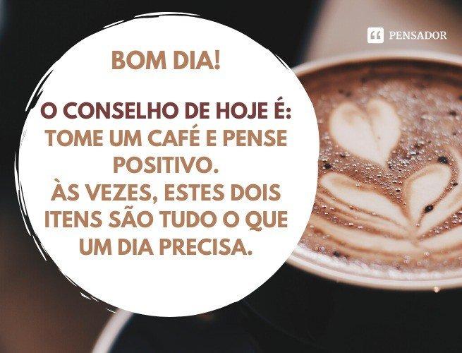 Bom dia! O conselho de hoje é: tome um café e pense positivo. Às vezes, estes dois itens são tudo o que um dia precisa.