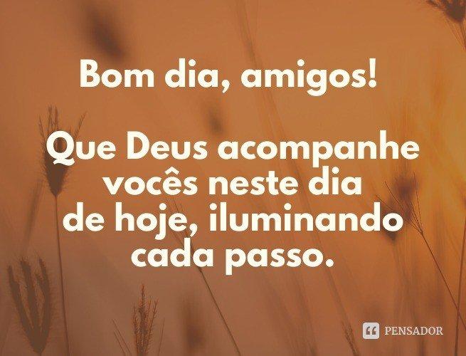 Bom dia, amigos! Que Deus acompanhe vocês neste dia de hoje, iluminando cada passo.