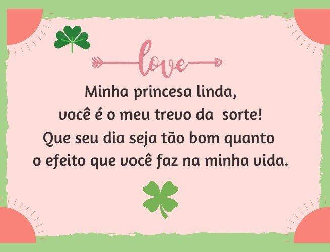 Minha princesa linda, você é o meu trevo da  sorte!  Que seu dia seja tão bom quanto  o efeito que você faz na minha vida.