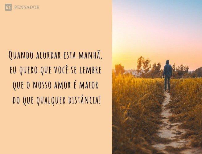 Quando acordar esta manhã, eu quero que você se lembre que o nosso amor é maior do que qualquer distância! Bom dia!