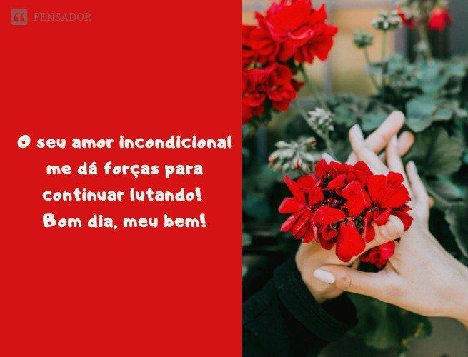 O seu amor incondicional me dá forças para continuar lutando! Bom dia, meu bem!