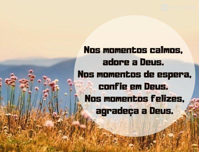 Nos momentos felizes , louve a Deus. Nos momentos difíceis, busque a Deus. Nos momentos ocupados, peça a bênção de Deus. Nos momentos calmos, adore a Deus. Nos momentos de espera, confie em Deus. Nos momentos felizes, agradeça a Deus. Bom dia!