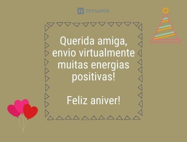 Querida amiga, envio virtualmente muitas energias positivas! Feliz aniver!