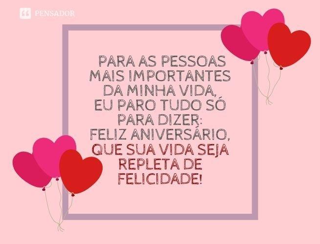 Para as pessoas mais importantes da minha vida, eu paro tudo só para dizer: feliz aniversário, que sua vida seja repleta de felicidade!