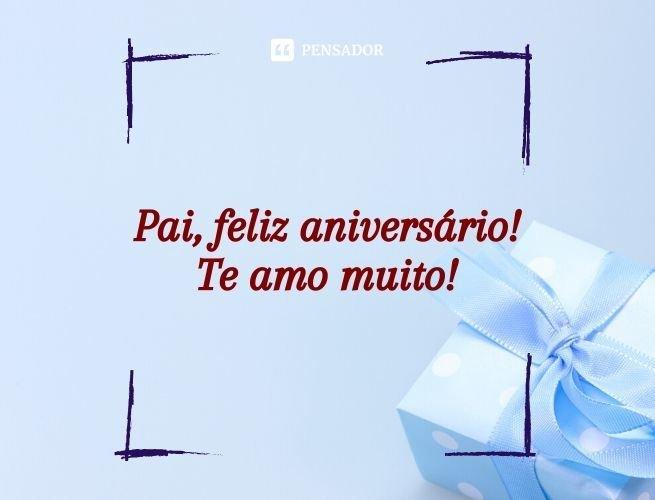 Pai, feliz aniversário! Te amo muito!