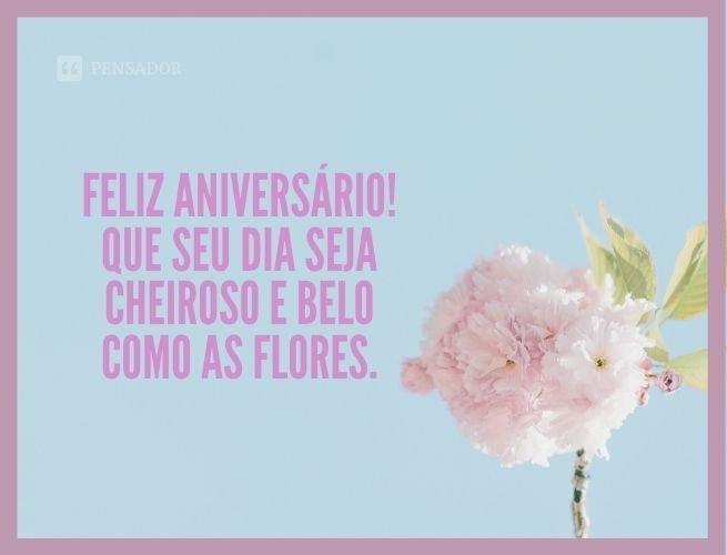Feliz aniversário! Que seu dia seja cheiroso e belo como as flores.