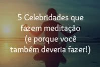 5 Celebridades que fazem meditação (e por que você também deveria fazer!)