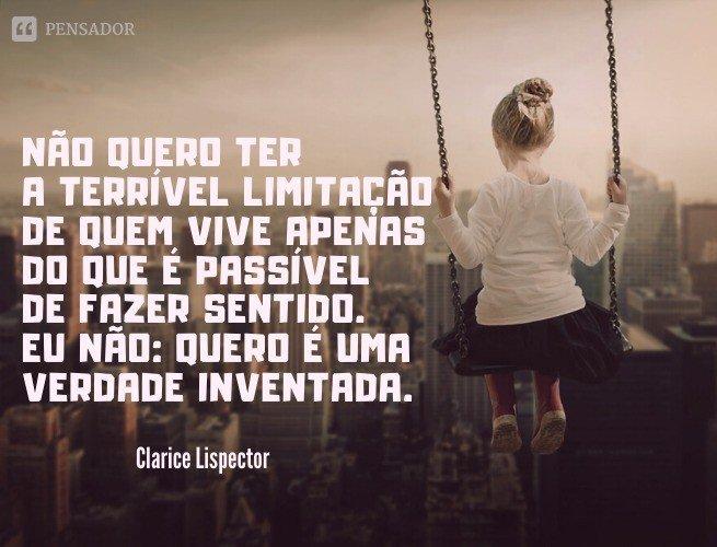 Não quero ter a terrível limitação de quem vive apenas do que é passível de fazer sentido. Eu não: quero é uma verdade inventada.