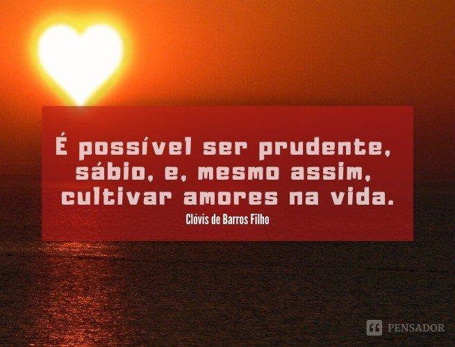 É possível ser prudente, sábio, e, mesmo assim, cultivar amores na vida.