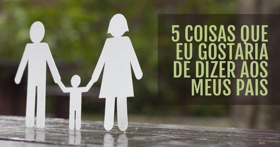 5 Coisas Que Eu Gostaria De Dizer Aos Meus Pais