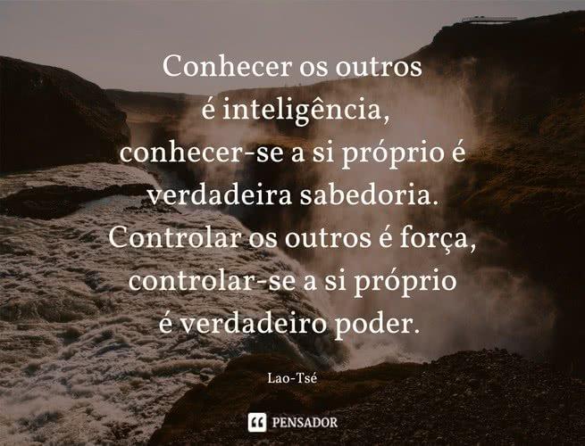 Conhecer os outros é inteligência, conhecer-se a si próprio é verdadeira sabedoria. Controlar os outros é força, controlar-se a si próprio é verdadeiro poder. Lao-Tsé