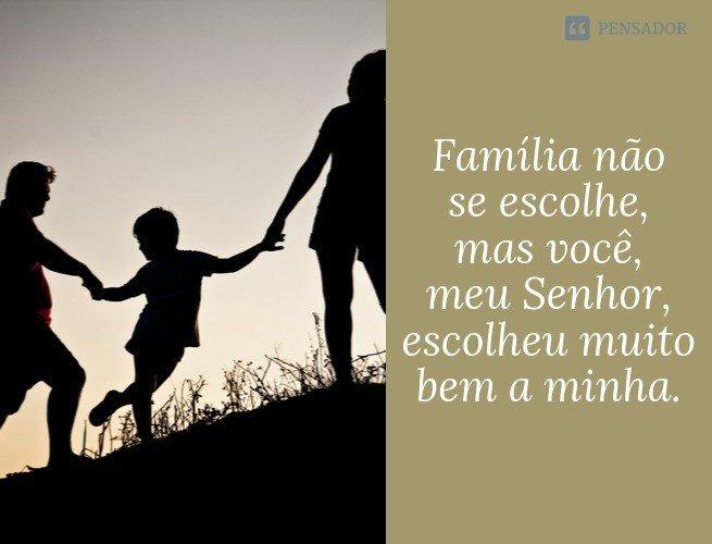 Família não se escolhe, mas você, meu Senhor, escolheu muito bem a minha.