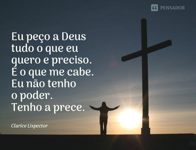 Eu peço a Deus tudo o que eu quero e preciso. É o que me cabe. Eu não tenho o poder. Tenho a prece.  Clarice Lispector