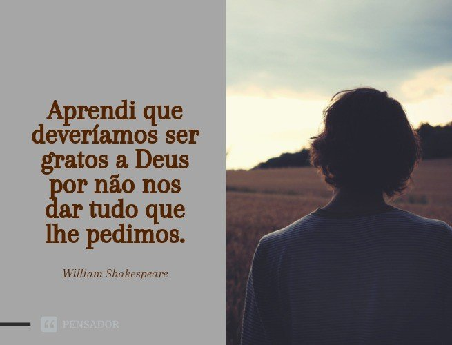 Aprendi que deveríamos ser gratos a Deus por não nos dar tudo que lhe pedimos.  William Shakespeare