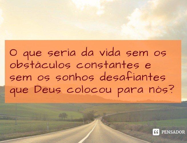 O que seria da vida sem os obstáculos constantes e sem os sonhos desafiantes que Deus colocou para nós?