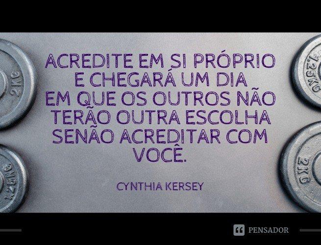 Acredite em si próprio e chegará um dia em que os outros não terão outra escolha senão acreditar com você.  Cynthia Kersey