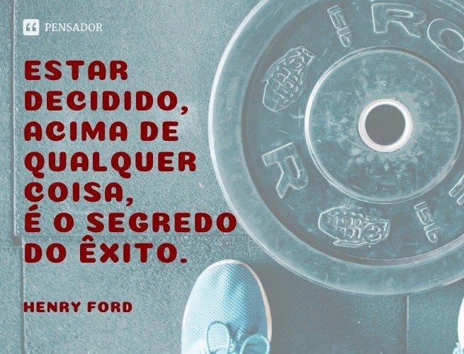 Estar decidido, acima de qualquer coisa, é o segredo do êxito.  Henry Ford