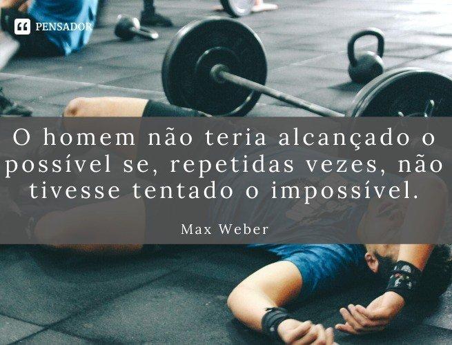 O homem não teria alcançado o possível se, repetidas vezes, não tivesse tentado o impossível.  Max Weber