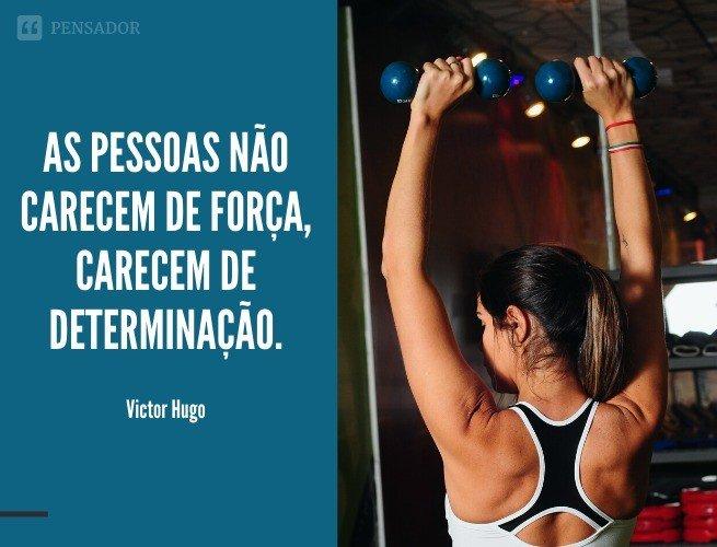 As pessoas não carecem de força, carecem de determinação.  Victor Hugo