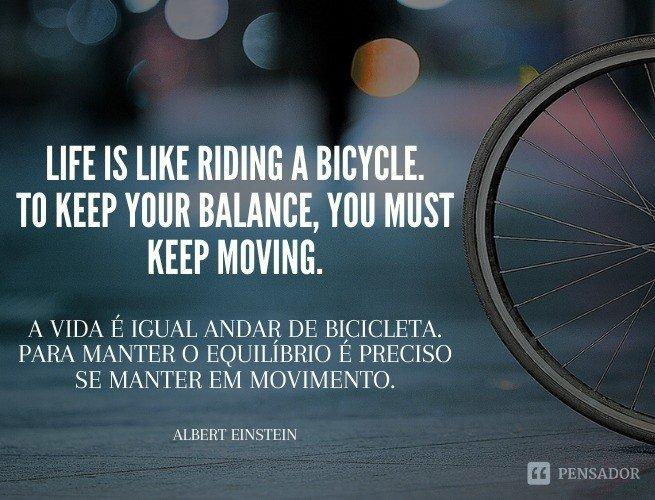 Life is like riding a bicycle. To keep your balance, you must keep moving.  (A vida é igual andar de bicicleta. Para manter o equilíbrio é preciso se manter em movimento.)  Albert Einstein