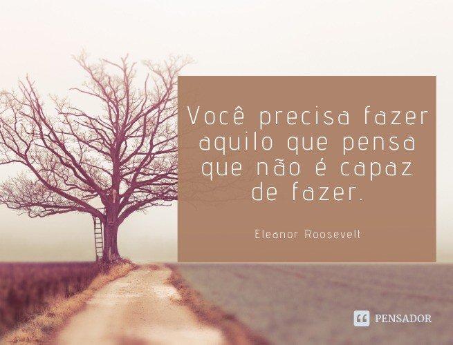 Você precisa fazer aquilo que pensa que não é capaz de fazer.  Eleanor Roosevelt