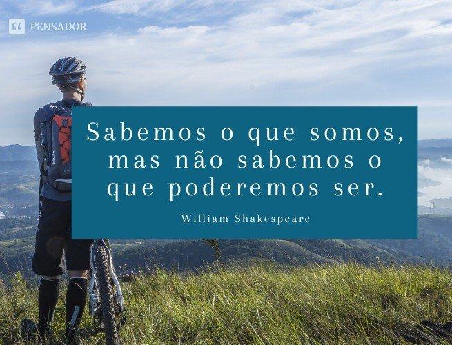 Sabemos o que somos, mas não sabemos o que poderemos ser.  William Shakespeare
