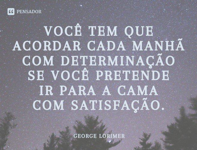 Você tem que acordar cada manhã com determinação se você pretende ir para a cama com satisfação.  George Lorimer