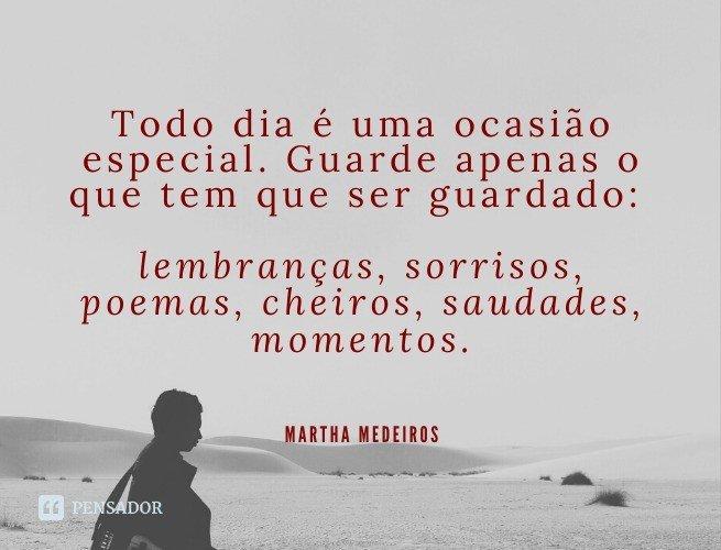 Todo dia é uma ocasião especial. Guarde apenas o que tem que ser guardado: lembranças, sorrisos, poemas, cheiros, saudades, momentos.  Martha Medeiros