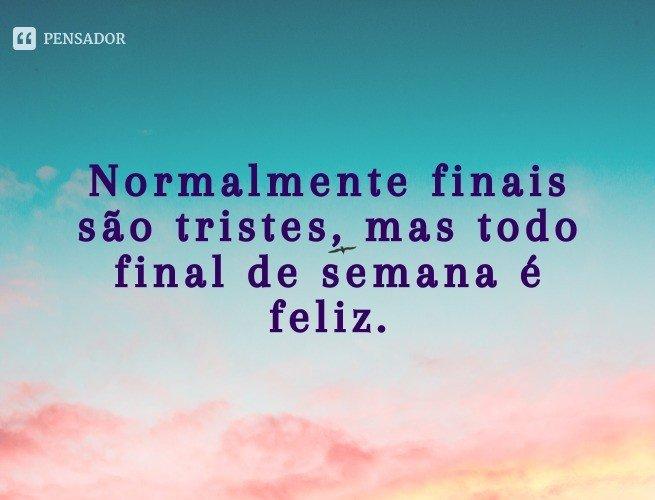 Normalmente finais são tristes, mas todo final de semana é feliz.