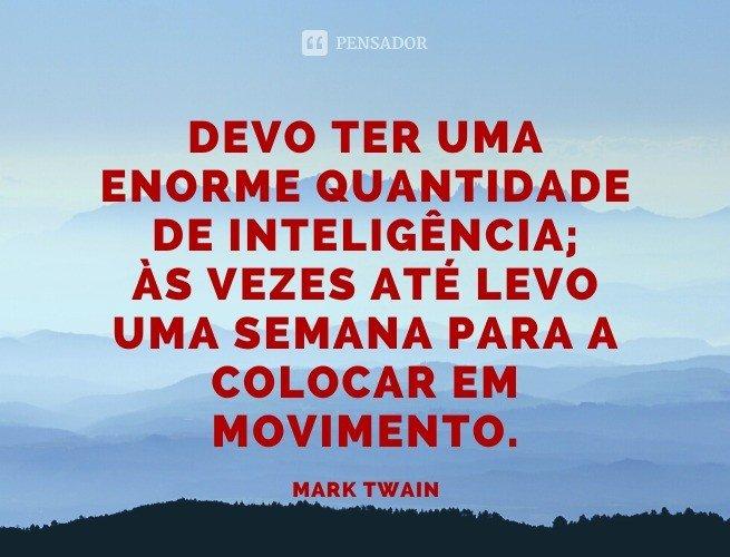 Devo ter uma enorme quantidade de inteligência; às vezes até levo uma semana para a colocar em movimento.  Mark Twain