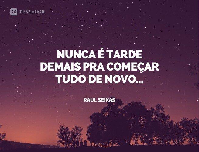 Nunca é tarde demais pra começar tudo de novo...  Raul Seixas